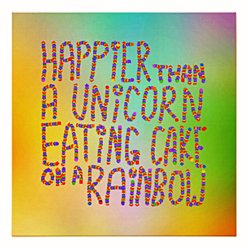happier_than_a_unicorn_eating_cake_on_a_rainbow_poster-r4bc4641f9ddb4b82abe0239cae8e80b1_w2q_8byvr_512